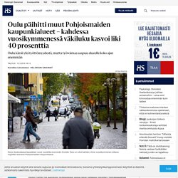 Oulu päihitti muut Pohjoismaiden kaupunkialueet – kahdessa vuosikymmenessä väkiluku kasvoi liki 40 prosenttia - Oulu