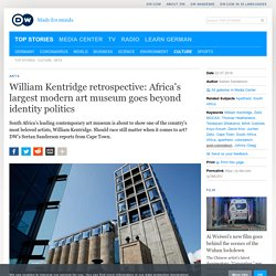 William Kentridge retrospective: Africa′s largest modern art museum goes beyond identity politics