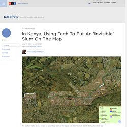 In Kenya, Using Tech To Put An 'Invisible' Slum On The Map : Parallels