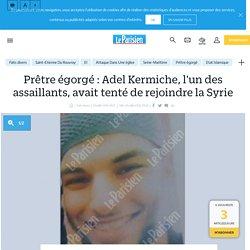 Prêtre égorgé : Adel Kermiche, l'un des assaillants, avait tenté de rejoindre la Syrie - Le Parisien