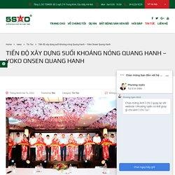 Tiến độ xây dựng suối khoáng nóng Quang Hanh - Yoko Onsen Quang Hanh