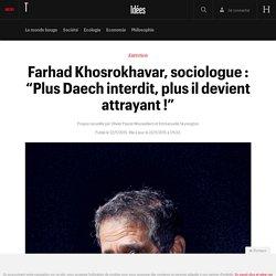 "Farhad Khosrokhavar, sociologue : ""Plus Daech interdit, plus il devient attrayant !"""