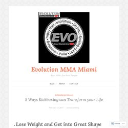 5 Ways Kickboxing can Transform your Life – Evolution MMA Miami
