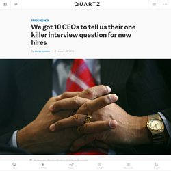 We got 10 CEOs to tell us their one killer interview question for new hires