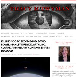 Killing God to Become God: David Bowie, Stanley Kubrick, Arthur C. Clarke, and Hillary Clinton's emails decoded – TRACY R TWYMAN