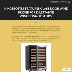 KingsBottle Features Glass Door Wine Fridge For Dilettante Wine Connoisseurs.