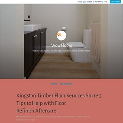 Kingston Timber Floor Services Share 5 Tips to Help with Floor Refinish Aftercare – Wow Floors