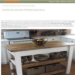 Diy Kitchen Idea Island Plans With White Cabinet: Diy Kitchen Idea Island Plans With White Cabinet Picture – reisurso