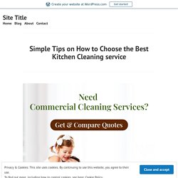 Simple Tips on How to Choose the Best Kitchen Cleaning service