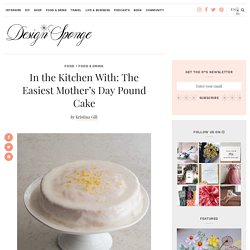 In the Kitchen With: The Easiest Mother's Day Pound Cake – Design*Sponge