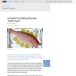 Kitchen Window: A Guide To Grilling Beyond 'Dude Food'