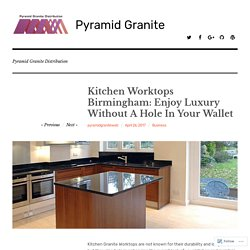 Kitchen Worktops Birmingham: Enjoy Luxury Without A Hole In Your Wallet – Pyramid Granite