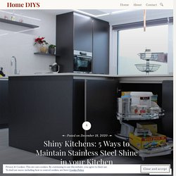 Shiny Kitchens: 5 Ways to Maintain Stainless Steel Shine in your Kitchen – Home DIYS