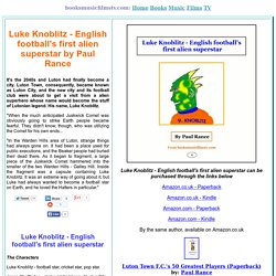 Luke Knoblitz - English Football's First Alien Superstar by Paul Rance Extracts And Main Characters