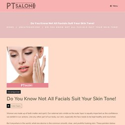 Do You Know Not All Facials Suit Your Skin Tone! - PT Salon