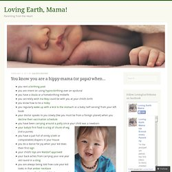 You know you are a hippy-mama (or papa) when… « Loving Earth Mama