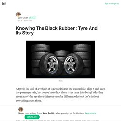 Knowing The Black Rubber : Tyre And Its Story – Sam Smith – Medium
