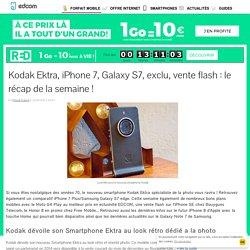 Kodak Ektra, iPhone 7, Galaxy S7, exclu, vente flash : le récap de la semaine !