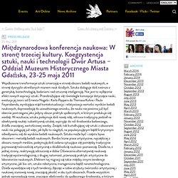 Międzynarodowa konferencja naukowa: W stronę trzeciej kultury. Koegzystencja sztuki, nauki i technologii Dwór Artusa – Oddział Muzeum Historycznego Miasta Gdańska, 23-25 maja 2011