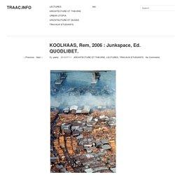 KOOLHAAS, Rem, 2006 : Junkspace, Ed. QUODLIBET.