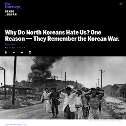 Why Do North Koreans Hate Us? One Reason — They Remember the Korean War.
