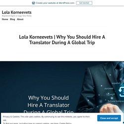 Why You Should Hire A Translator During A Global Trip – Lola Korneevets