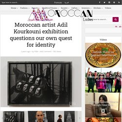 Moroccan artist Adil Kourkouni exhibition questions our own quest for identity - Moroccan Ladies