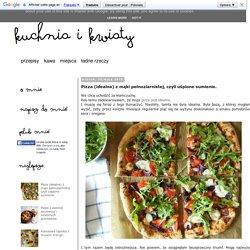 Pizza (idealna) z mąki pełnoziarnistej, czyli uśpione sumienie.