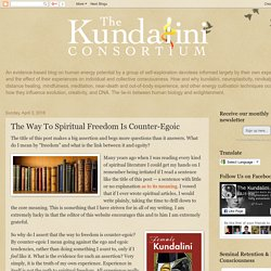 The Kundalini Consortium: The Way To Spiritual Freedom Is Counter-Egoic