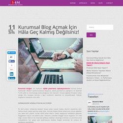 Kurumsal Blog Açmak İçin Hâla Geç Kalmış Değilsiniz!
