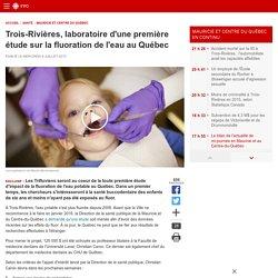 RADIO CANADA 08/07/15 Trois-Rivières, laboratoire d'une première étude sur la fluoration de l'eau au Québec