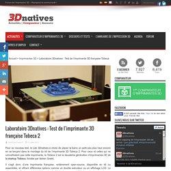 Laboratoire 3Dnatives : Test de l'imprimante 3D française Tobeca 2