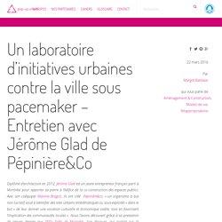 Un laboratoire d'initiatives urbaines contre la ville sous pacemaker – Entretien avec Jérôme Glad de Pépinière&Co