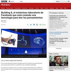 Building 8, el misterioso laboratorio de Facebook que está creando una tecnología para leer los pensamientos - BBC Mundo