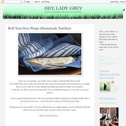 Hey, Lady Grey: Roll Your Own Wraps (Homemade Tortillas)