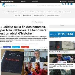 « Laëtitia ou la fin des hommes» par Ivan Jablonka. Le fait divers est un objet d'histoire - France 3 Pays de la Loire