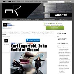 Karl Lagarfeld, Zaha Hadid et Chanel - aRoots