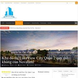 Khu đô thị LakeView City Quận 2 quy mô khủng của Novaland