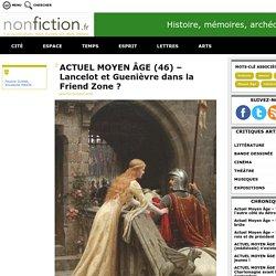 ACTUEL MOYEN ÂGE (46) – Lancelot et Guenièvre dans la Friend Zone ? - Nonfiction.fr le portail des livres et des idées