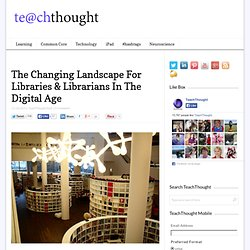The Changing Landscape For Libraries & Librarians In The Digital Age