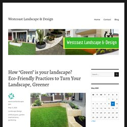 """How """"Green"""" is your landscape? Eco-Friendly Practices to Turn Your Landscape, Greener – Westcoast Landscape & Design"""