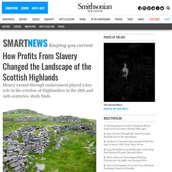 How Profits From Slavery Changed the Landscape of the Scottish Highlands