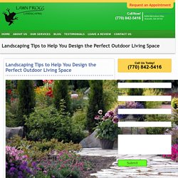 Landscaping Tips to Help You Design the Perfect Outdoor Living Space