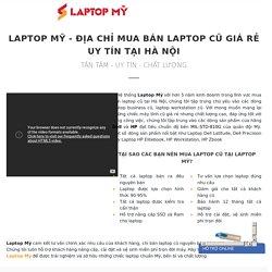 Laptop Mỹ chuyên tư vấn mua bán laptop cũ nhập khẩu giá rẻ tại Hà Nội