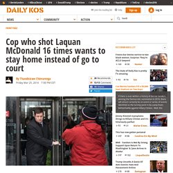 Cop who shot Laquan McDonald 16 times wants to stay home instead of go to court