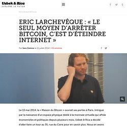 Eric Larchevêque : « Le seul moyen d'arrêter Bitcoin, c'est d'éteindre Internet