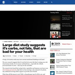 Large diet study suggests it's carbs, not fats, that are bad for your health - CBS News