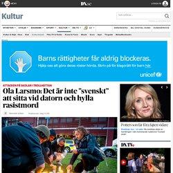 """Ola Larsmo: Det är inte """"svenskt"""" att sitta vid datorn och hylla rasistmord"""
