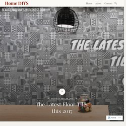 The Latest Floor Tiles this 2017 – Home DIYS