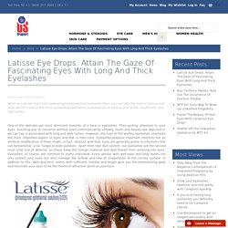Latisse Eye Drops: Attain The Gaze Of Fascinating Eyes With Long And Thick Eyelashes